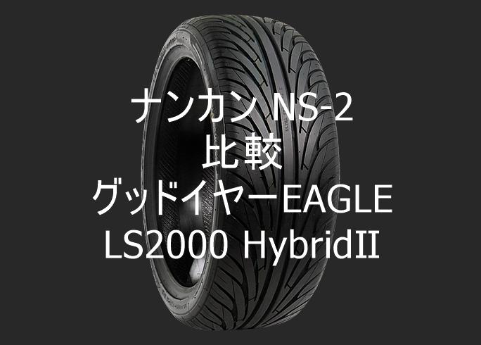アジアンタイヤ ナンカン NS-2とグッドイヤーEAGLE LS2000 HybridⅡの比較