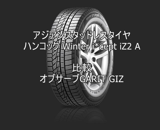 アジアンスタッドレスタイヤ ハンコック Winter i*cept iZ2 A とオブサーブGARIT GIZの比較